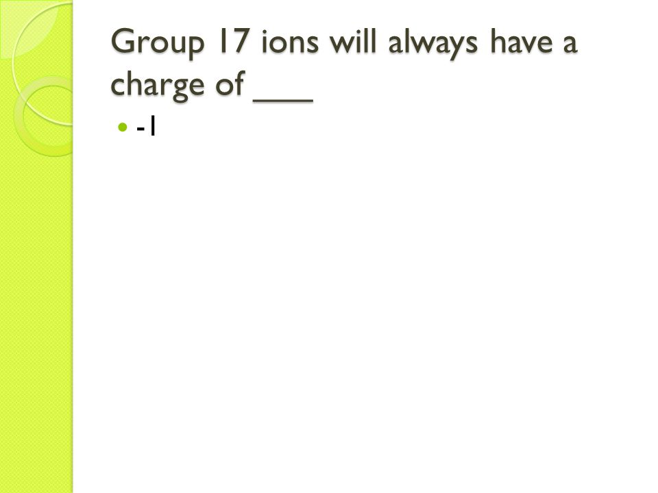 Group 17 ions will always have a charge of ___