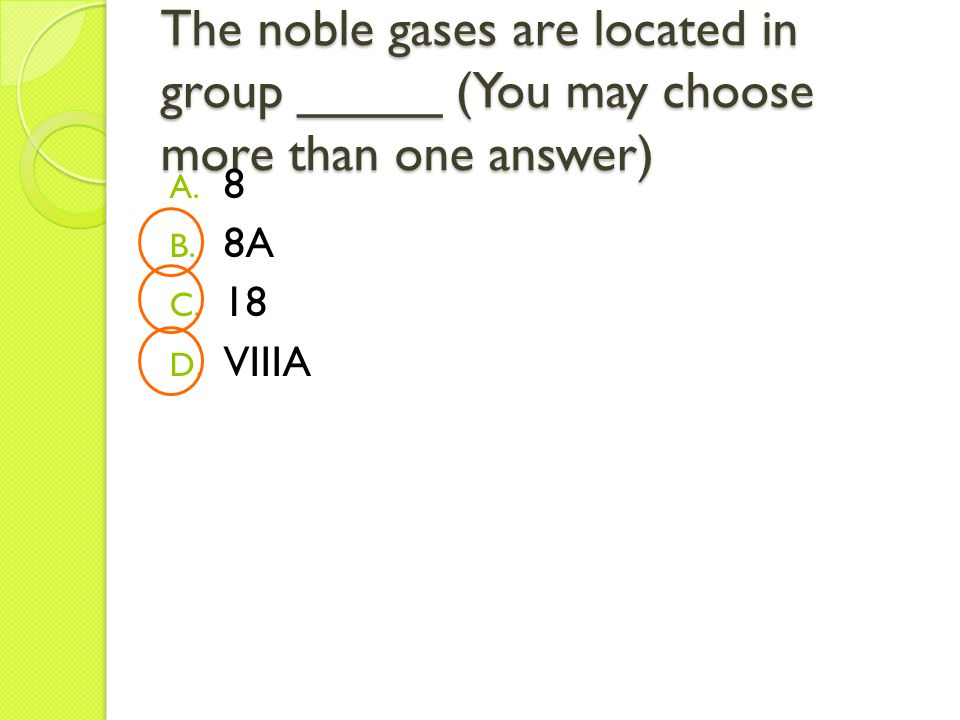The noble gases are located in group _____ (You may choose more than one answer) A.