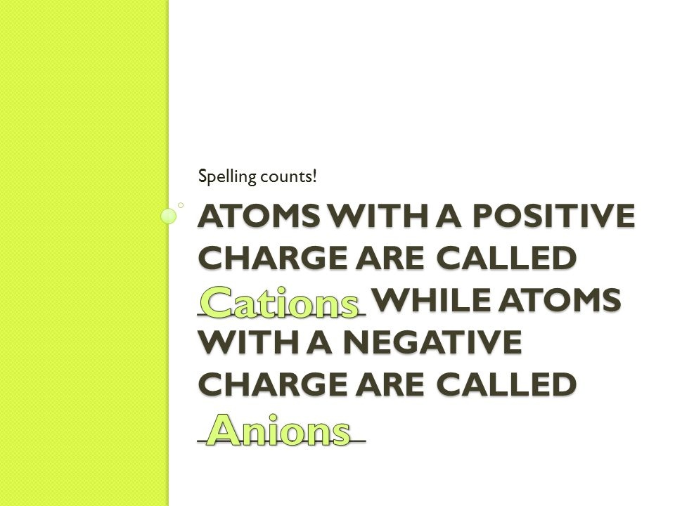 ATOMS WITH A POSITIVE CHARGE ARE CALLED __________ WHILE ATOMS WITH A NEGATIVE CHARGE ARE CALLED __________ Spelling counts!