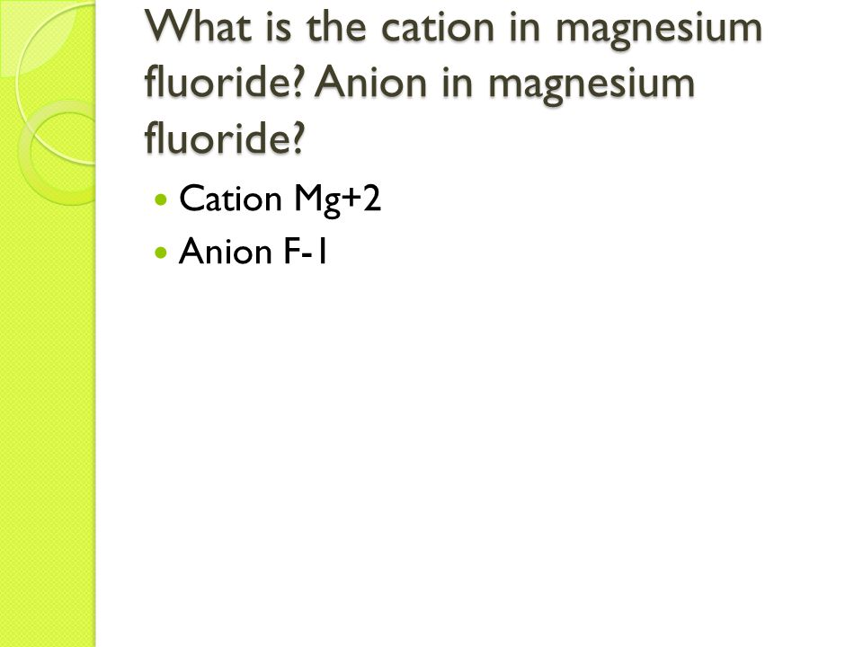 What is the cation in magnesium fluoride Anion in magnesium fluoride Cation Mg+2 Anion F-1