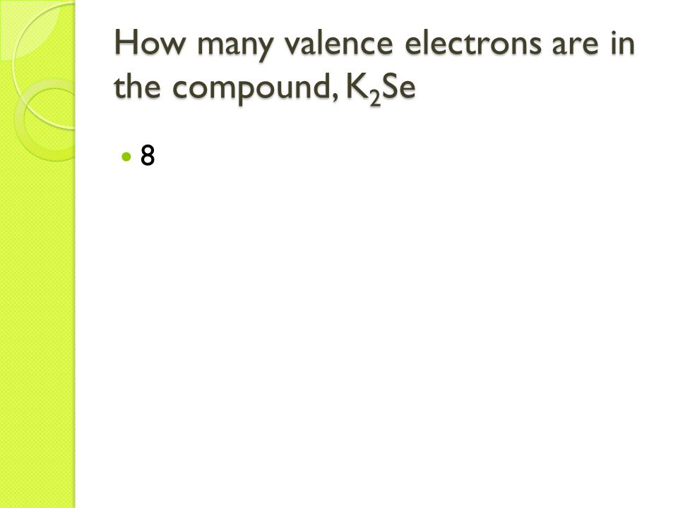 How many valence electrons are in the compound, K 2 Se 8