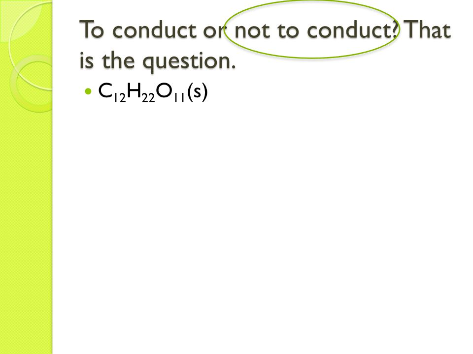 To conduct or not to conduct That is the question. C 12 H 22 O 11 (s)