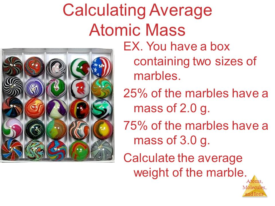 Atoms, Molecules, and Ions Calculating Average Atomic Mass EX. You have a box containing two sizes of marbles. 25% of the marbles have a mass of 2.0 g