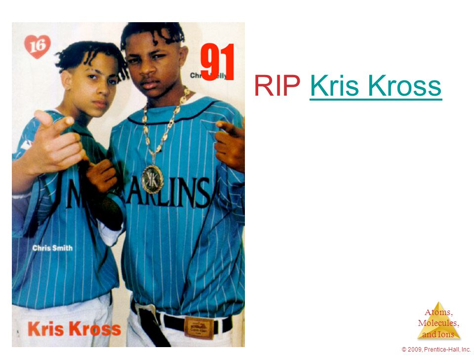 Atoms, Molecules, and Ions © 2009, Prentice-Hall, Inc. RIP Kris KrossKris Kross