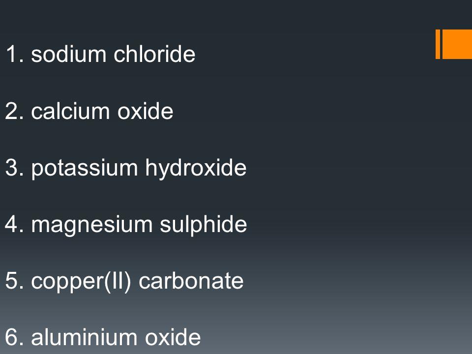 1.sodium chloride 2. calcium oxide 3. potassium hydroxide 4.