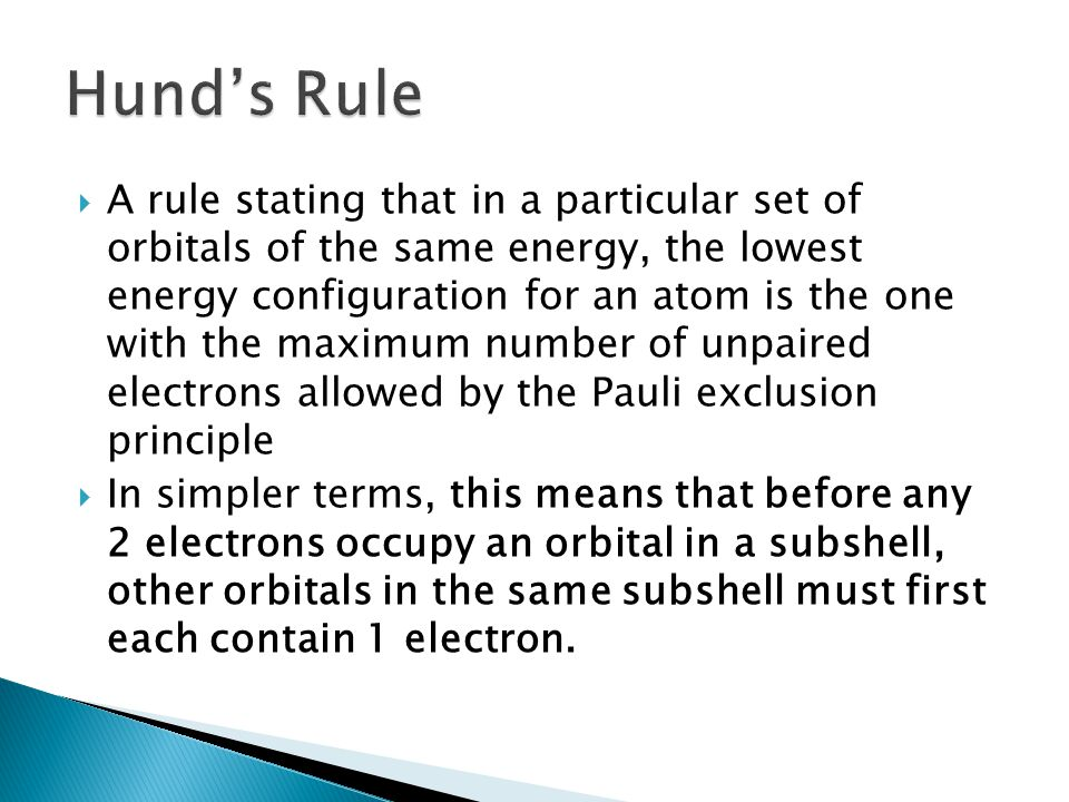 A rule stating that in a particular set of orbitals of the same energy, the lowest energy configuration for an atom is the one with the maximum number of unpaired electrons allowed by the Pauli exclusion principle  In simpler terms, this means that before any 2 electrons occupy an orbital in a subshell, other orbitals in the same subshell must first each contain 1 electron.