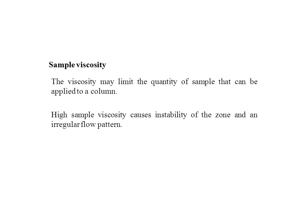 Sample viscosity High sample viscosity causes instability of the zone and an irregular flow pattern.