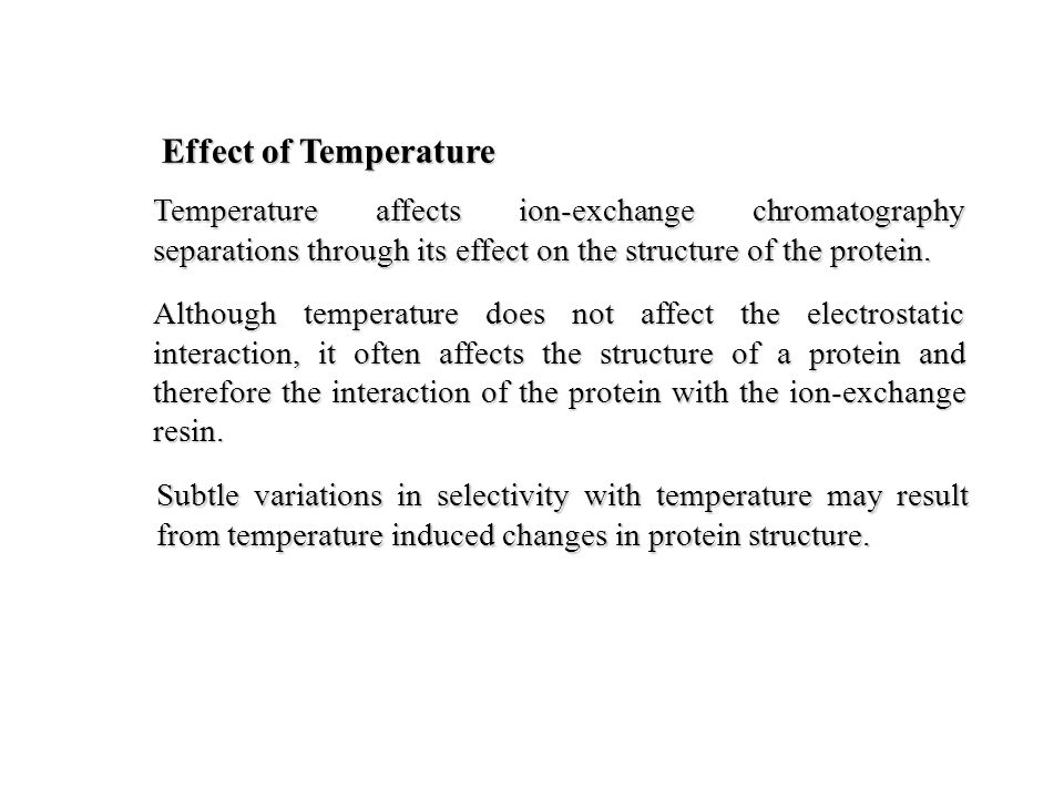 Effect of Temperature Although temperature does not affect the electrostatic interaction, it often affects the structure of a protein and therefore the interaction of the protein with the ion-exchange resin.