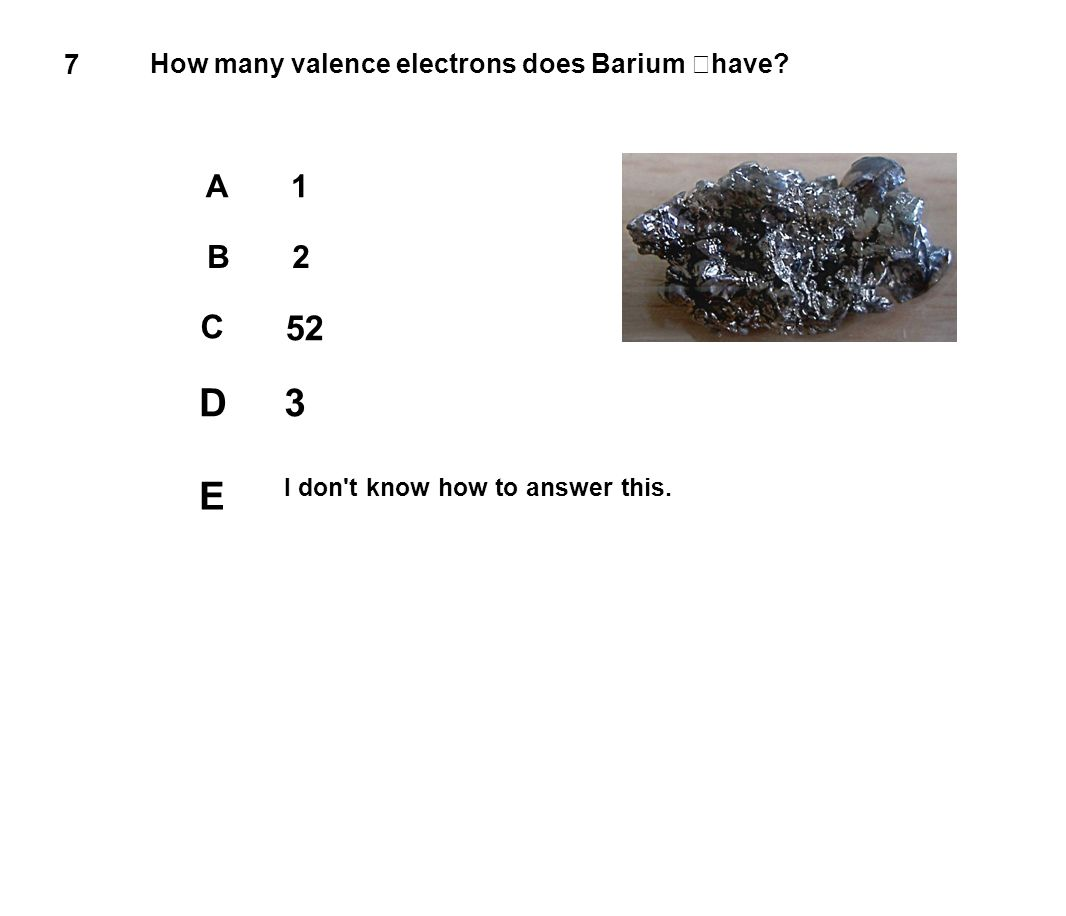 7 How many valence electrons does Barium have? A1 B2 C 52 D3 E I don't know how to answer this.