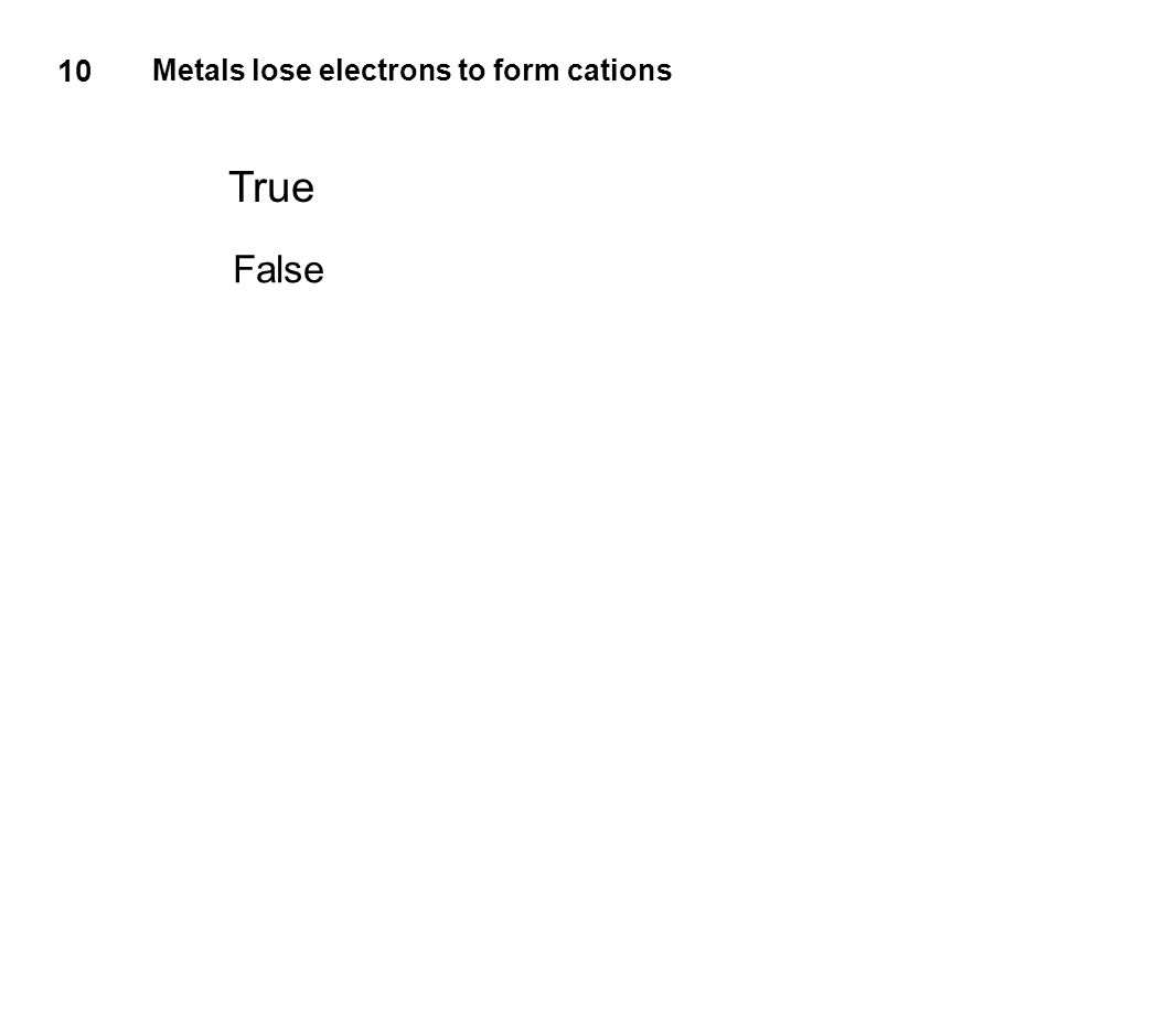 10 Metals lose electrons to form cations True False