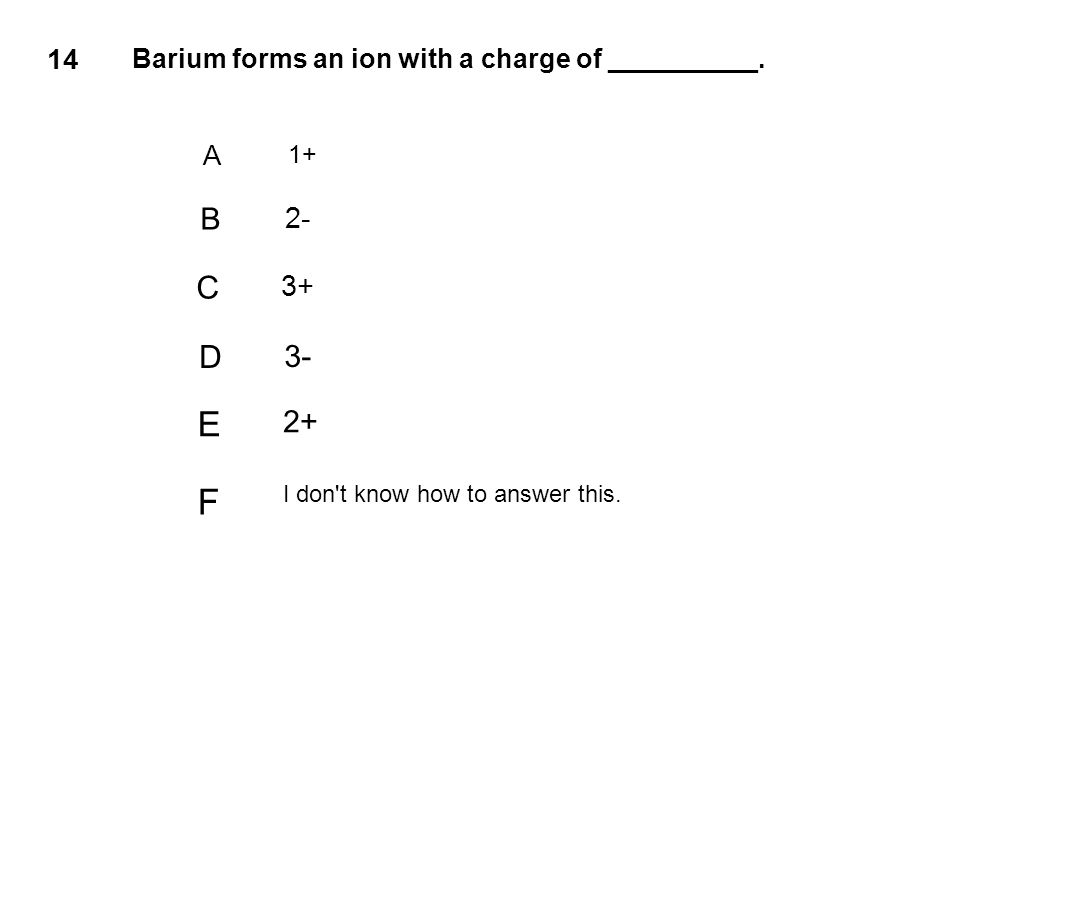 14 Barium forms an ion with a charge of __________. A 1+ B 2- C 3+ D 3- E 2+ F I don't know how to answer this.