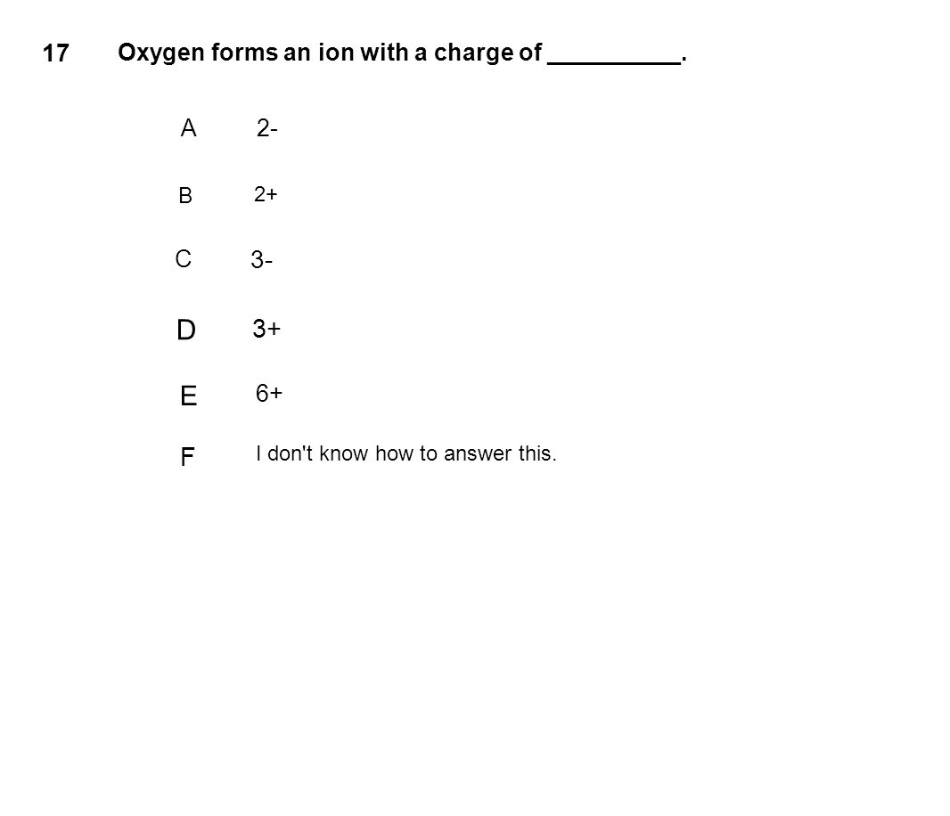 17 Oxygen forms an ion with a charge of __________. A2- B 2+ C 3- D 3+ E 6+ F I don't know how to answer this.