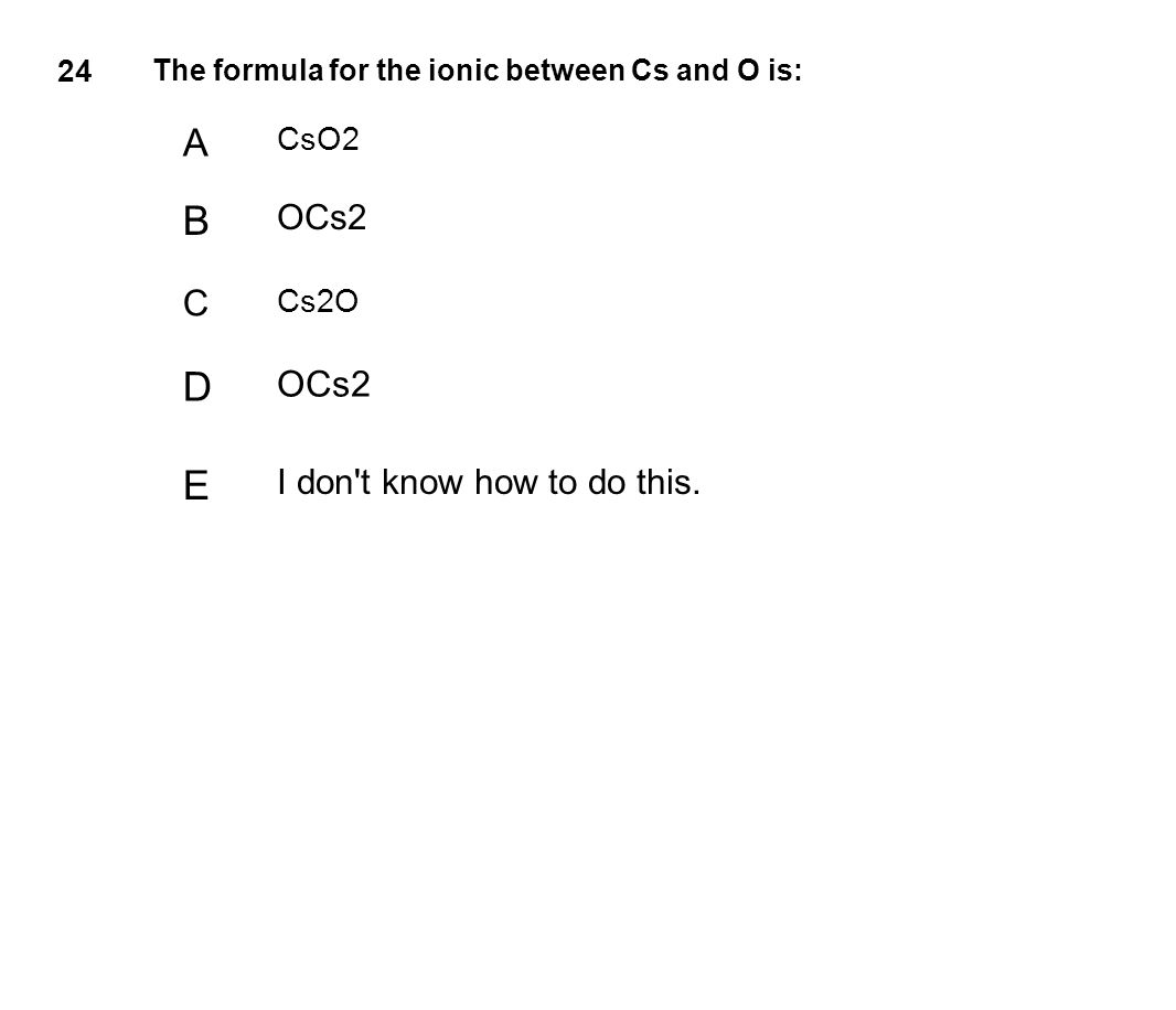24 The formula for the ionic between Cs and O is: A CsO2 B OCs2 C Cs2O D OCs2 E I don't know how to do this.