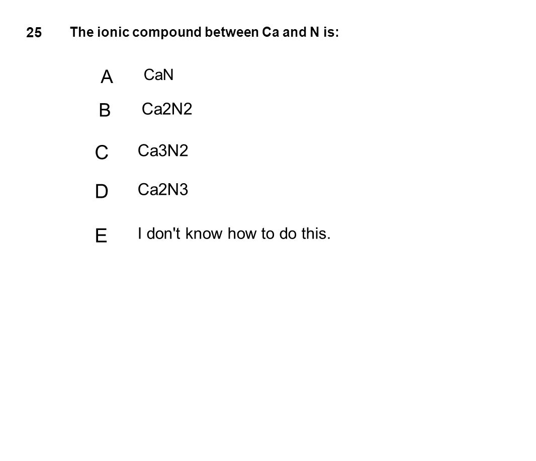 25 The ionic compound between Ca and N is: A CaN B Ca2N2 C Ca3N2 D Ca2N3 E I don't know how to do this.