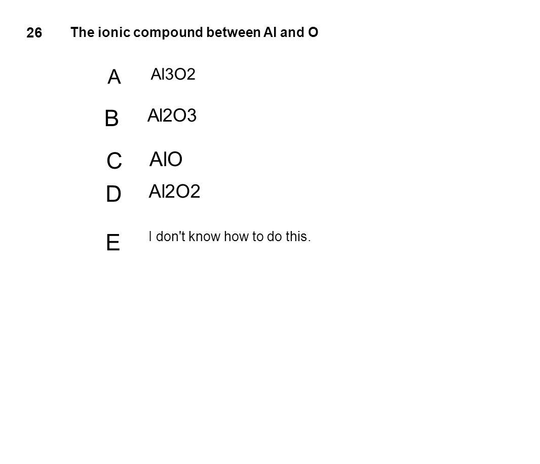 26 The ionic compound between Al and O A Al3O2 B Al2O3 C AlO D Al2O2 E I don't know how to do this.