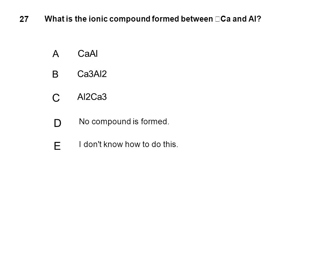27 What is the ionic compound formed between Ca and Al? A CaAl B Ca3Al2 C Al2Ca3 D No compound is formed. E I don't know how to do this.