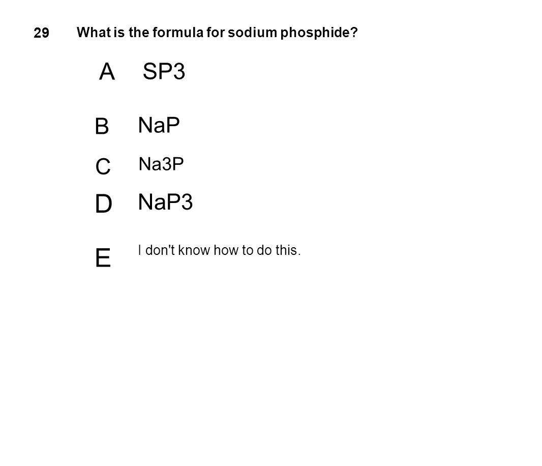 29 What is the formula for sodium phosphide? A SP3 B NaP C Na3P D NaP3 E I don't know how to do this.