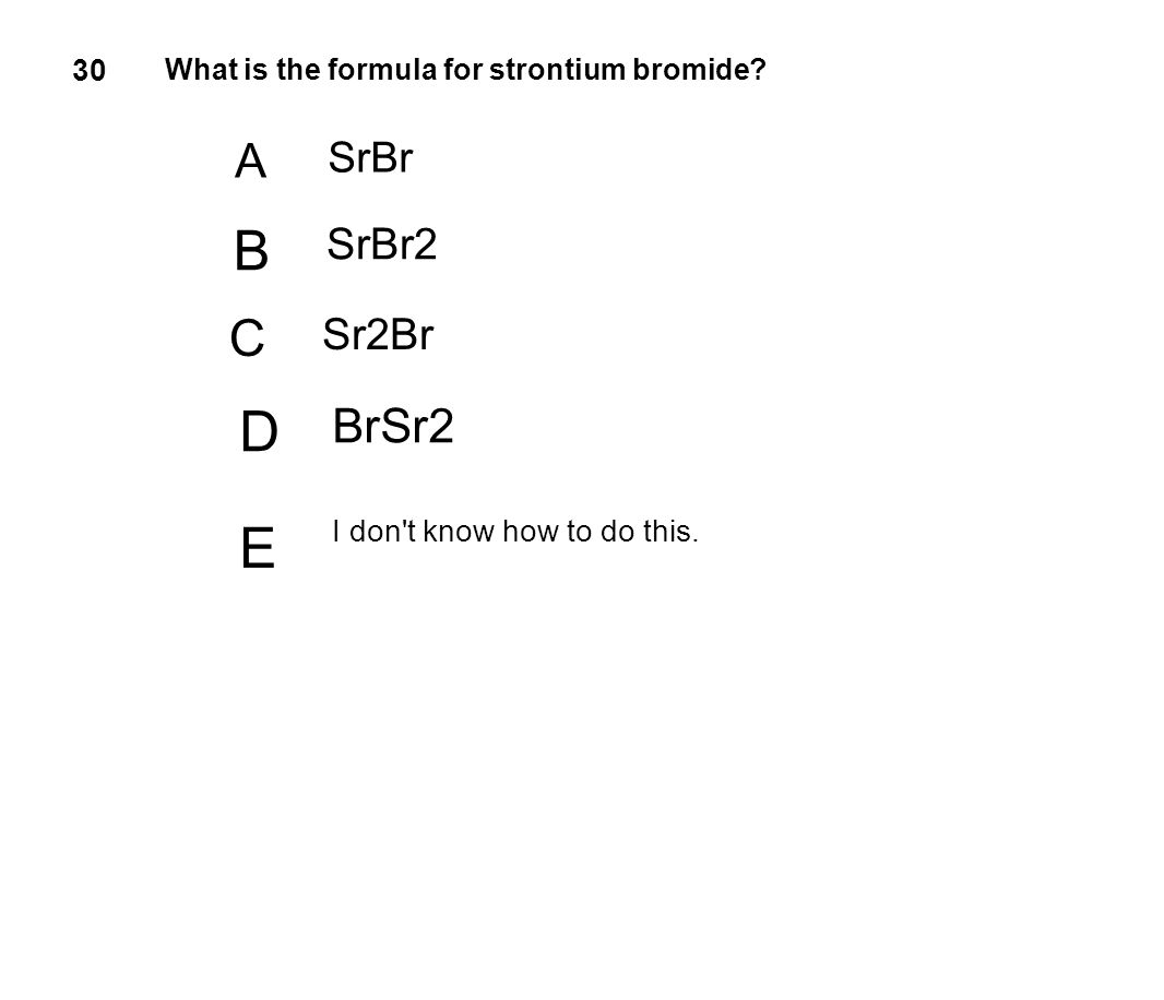 30 What is the formula for strontium bromide? A SrBr B SrBr2 C Sr2Br D BrSr2 E I don't know how to do this.
