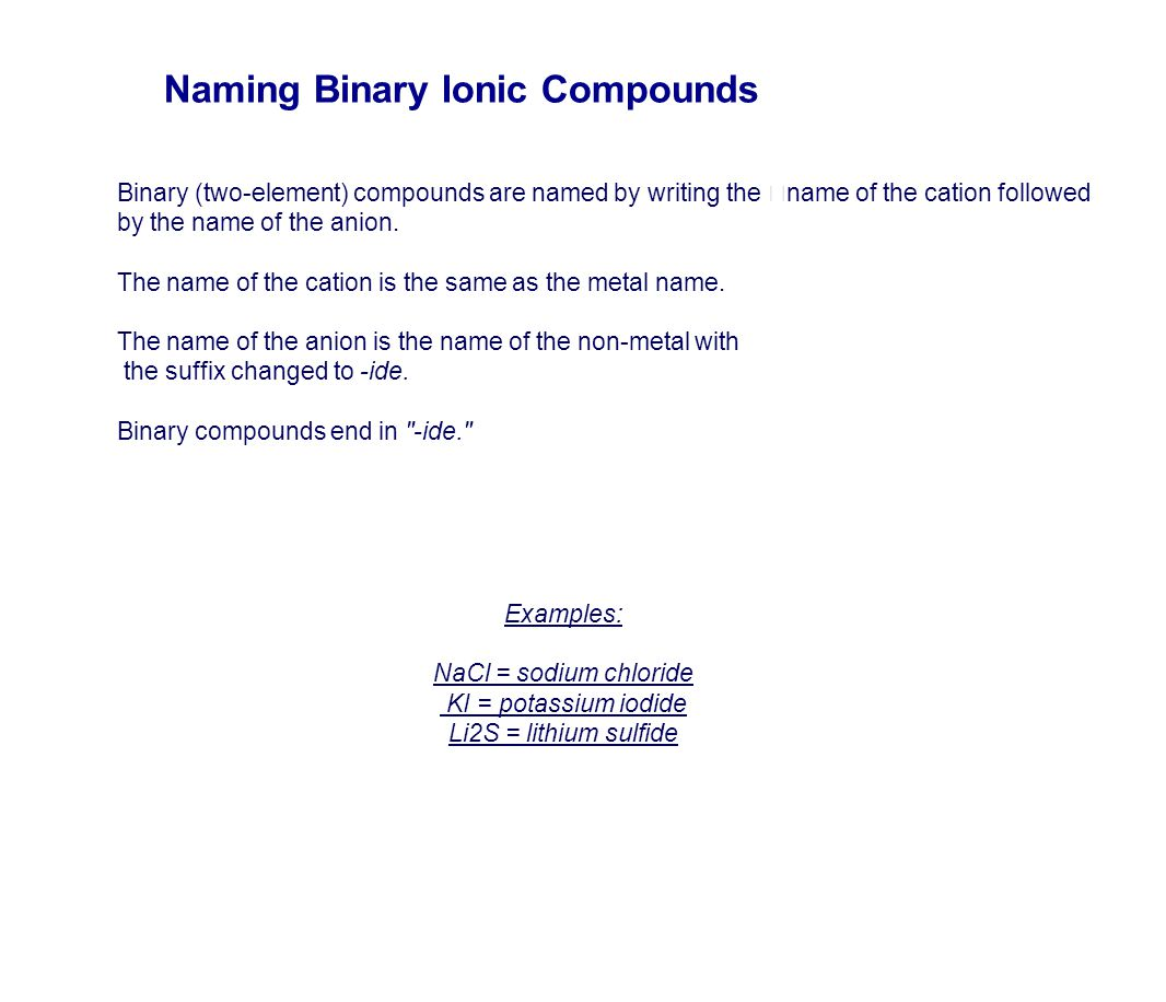Binary (two-element) compounds are named by writing the name of the cation followed by the name of the anion. The name of the cation is the same as th