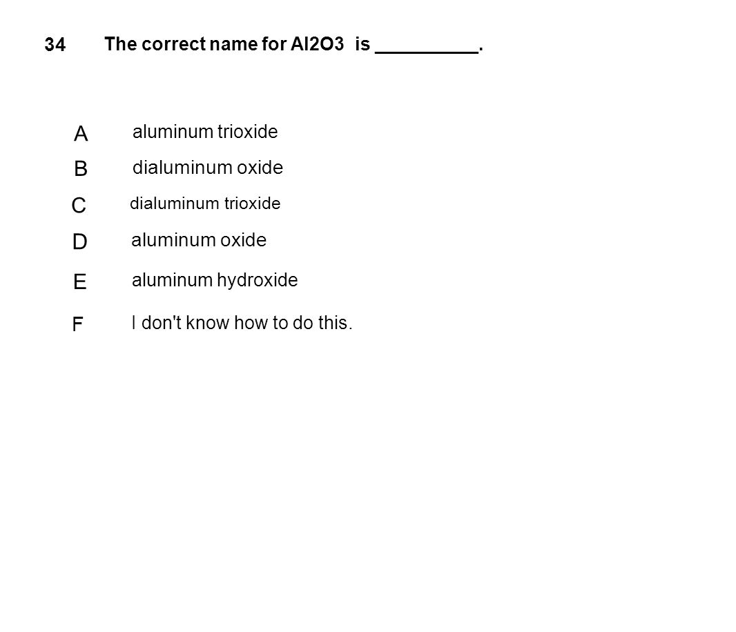 34 The correct name for Al2O3 is __________. A aluminum trioxide B dialuminum oxide C dialuminum trioxide D aluminum oxide E aluminum hydroxide F I do