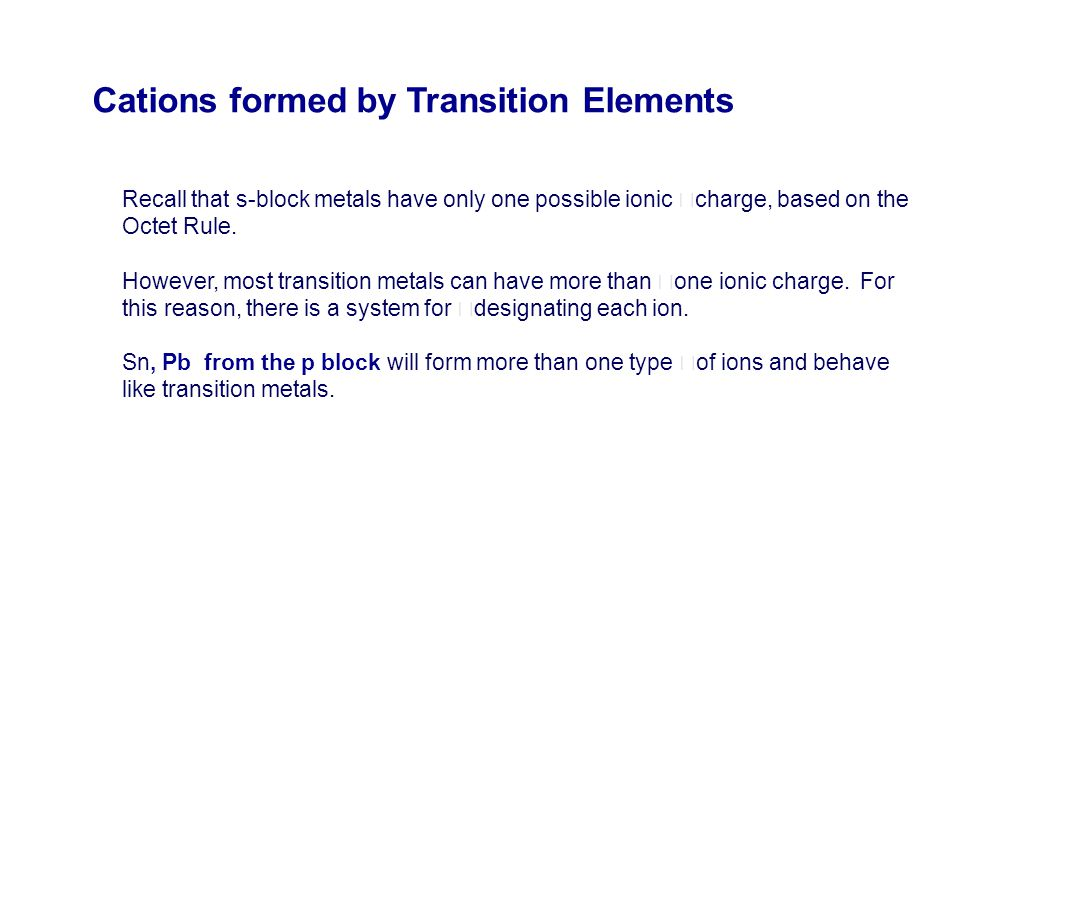 Recall that s-block metals have only one possible ionic charge, based on the Octet Rule. However, most transition metals can have more than one ionic