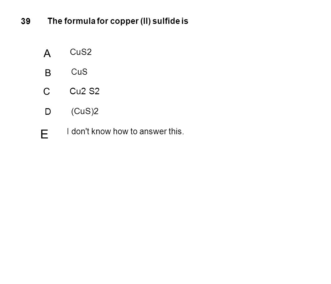 39 The formula for copper (II) sulfide is A CuS2 B CuS C Cu2 S2 D (CuS)2 E I don't know how to answer this.