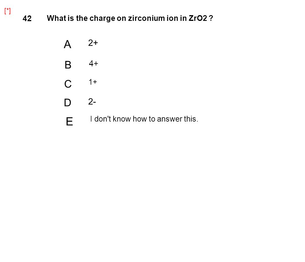 42 What is the charge on zirconium ion in ZrO2 ? A 2+ B 4+ C 1+ D 2- [*] E I don't know how to answer this.