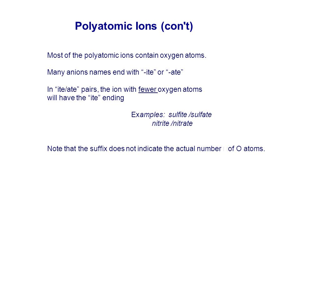 """Most of the polyatomic ions contain oxygen atoms. Many anions names end with """"-ite"""" or """"-ate"""" In """"ite/ate"""" pairs, the ion with fewer oxygen atoms will"""