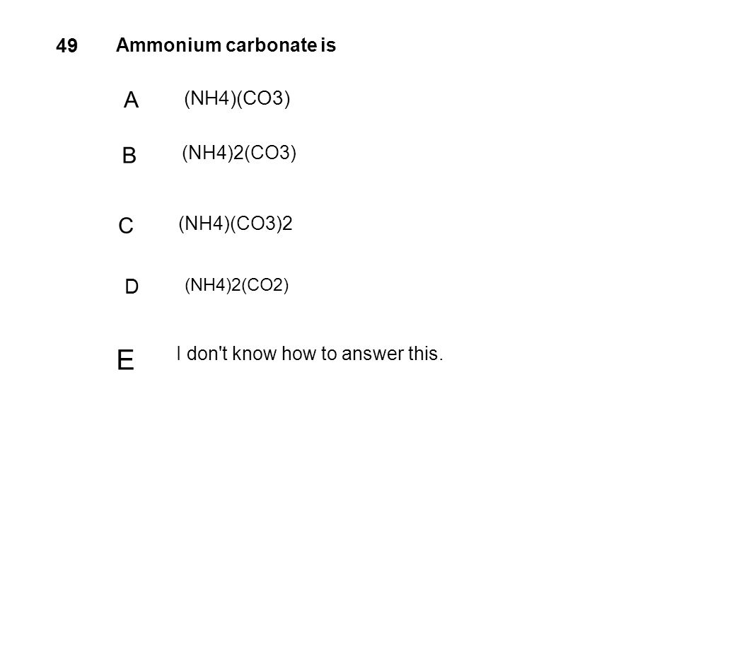 49 Ammonium carbonate is A (NH4)(CO3) B (NH4)2(CO3) C (NH4)(CO3)2 D (NH4)2(CO2) E I don't know how to answer this.