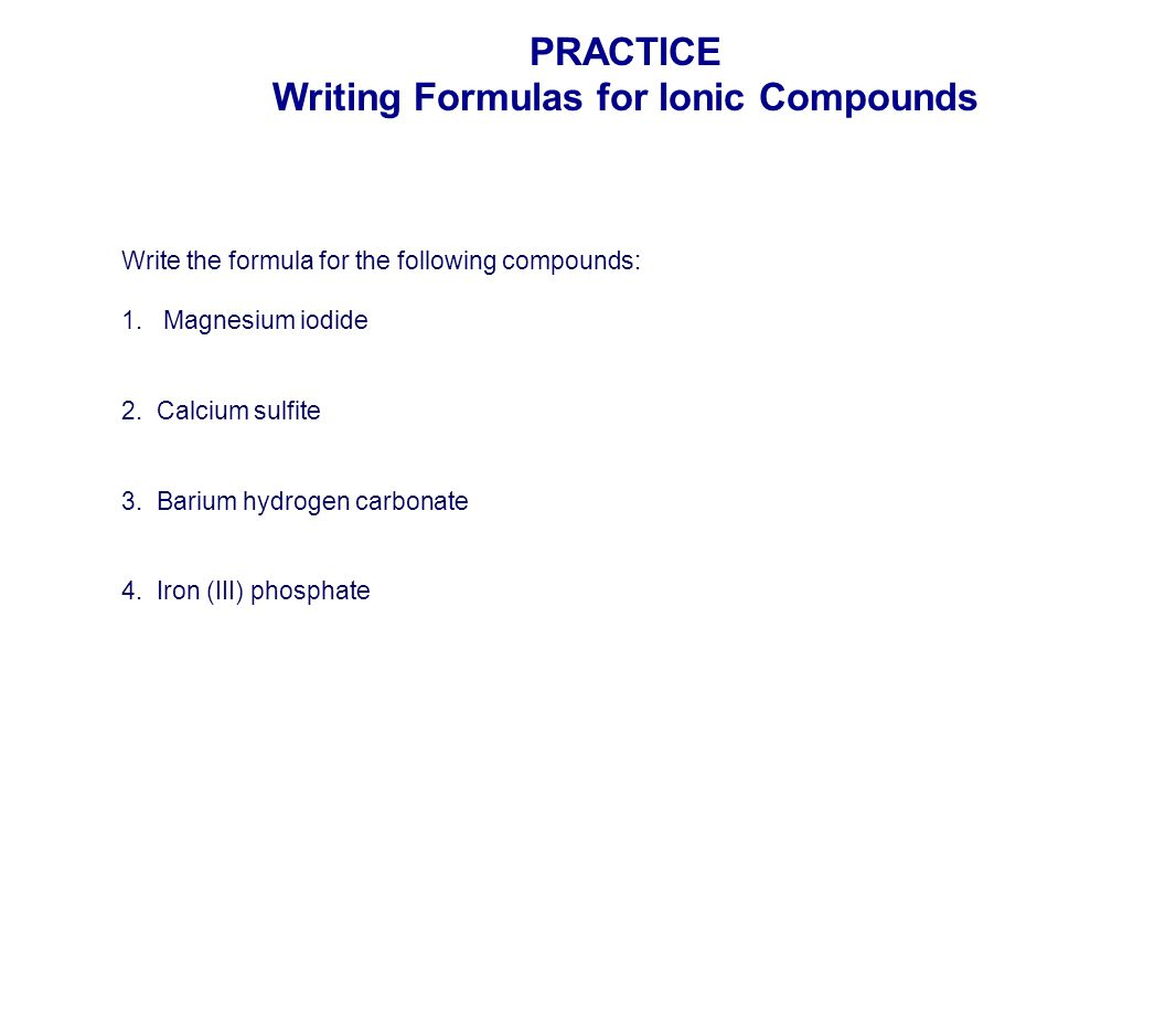 Write the formula for the following compounds: 1. Magnesium iodide 2. Calcium sulfite 3. Barium hydrogen carbonate 4. Iron (III) phosphate PRACTICE Wr