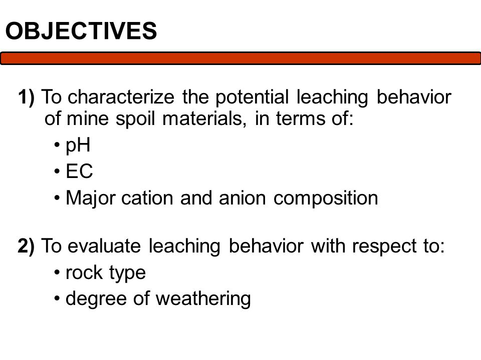 OBJECTIVES 1) To characterize the potential leaching behavior of mine spoil materials, in terms of: pH EC Major cation and anion composition 2) To evaluate leaching behavior with respect to: rock type degree of weathering