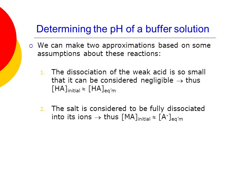 Determining the pH of a buffer solution  We can make two approximations based on some assumptions about these reactions: 1. The dissociation of the w