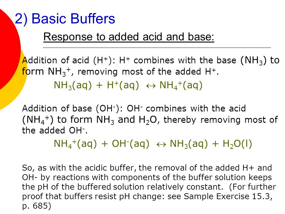 2) Basic Buffers Response to added acid and base: Addition of acid (H + ): H + combines with the base (NH 3 ) to form NH 3 +, removing most of the add