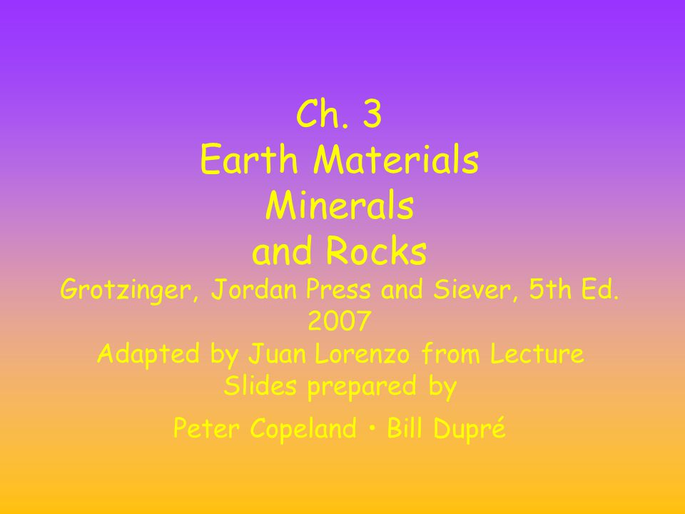 Ch. 3 Earth Materials Minerals and Rocks Grotzinger, Jordan Press and Siever, 5th Ed.