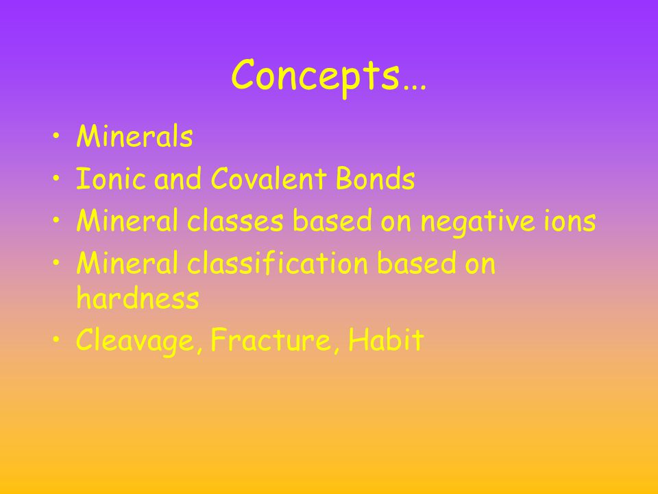 Concepts… Minerals Ionic and Covalent Bonds Mineral classes based on negative ions Mineral classification based on hardness Cleavage, Fracture, Habit
