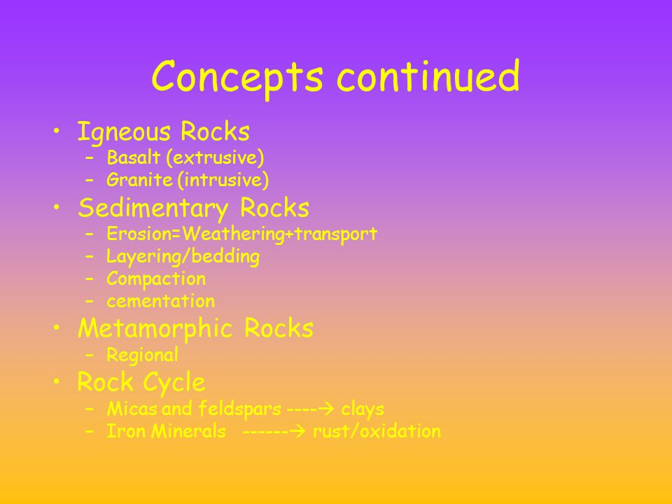 Concepts continued Igneous Rocks –Basalt (extrusive) –Granite (intrusive) Sedimentary Rocks –Erosion=Weathering+transport –Layering/bedding –Compaction –cementation Metamorphic Rocks –Regional Rock Cycle –Micas and feldspars ----  clays –Iron Minerals ------  rust/oxidation