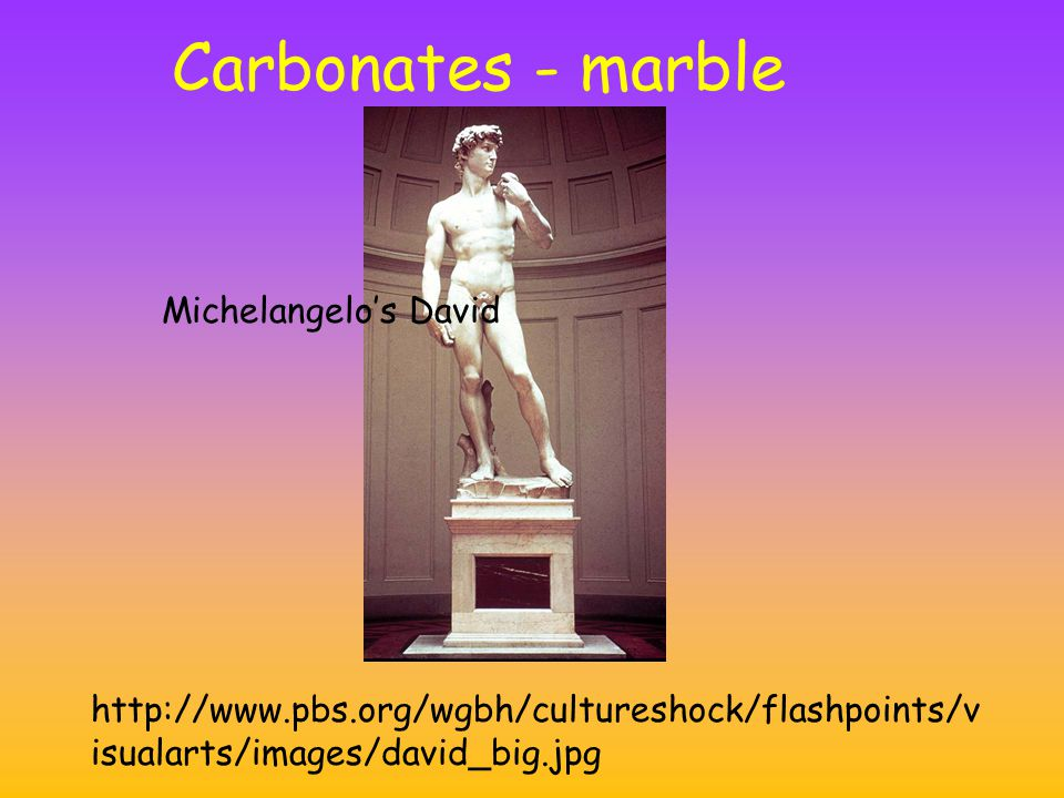 Carbonates - marble http://www.pbs.org/wgbh/cultureshock/flashpoints/v isualarts/images/david_big.jpg Michelangelo's David