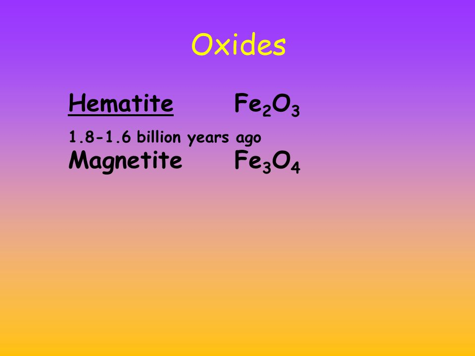 Oxides HematiteFe 2 O 3 1.8-1.6 billion years ago MagnetiteFe 3 O 4