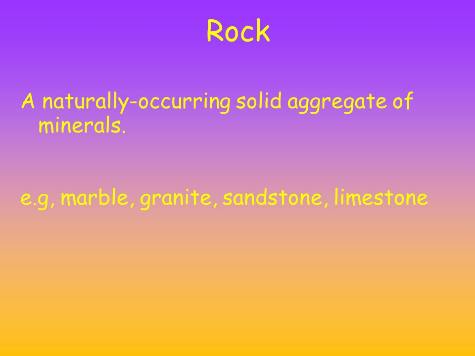 Rock A naturally-occurring solid aggregate of minerals. e.g, marble, granite, sandstone, limestone