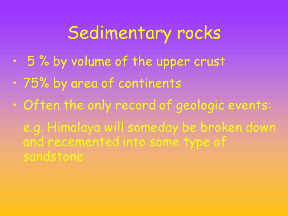 Sedimentary rocks 5 % by volume of the upper crust 75% by area of continents Often the only record of geologic events: e.g.