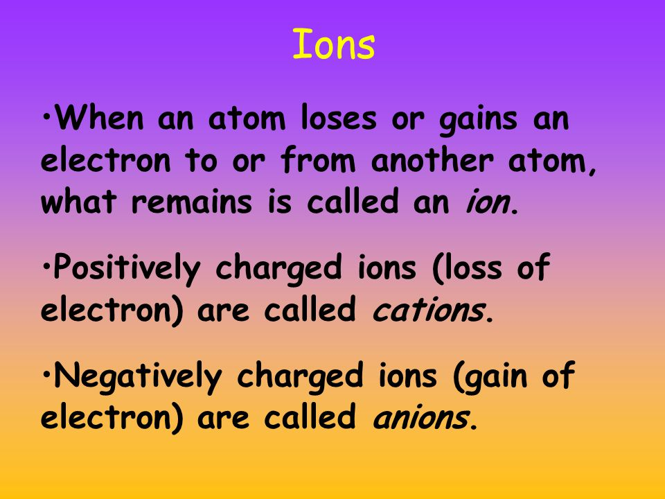 Ions When an atom loses or gains an electron to or from another atom, what remains is called an ion.