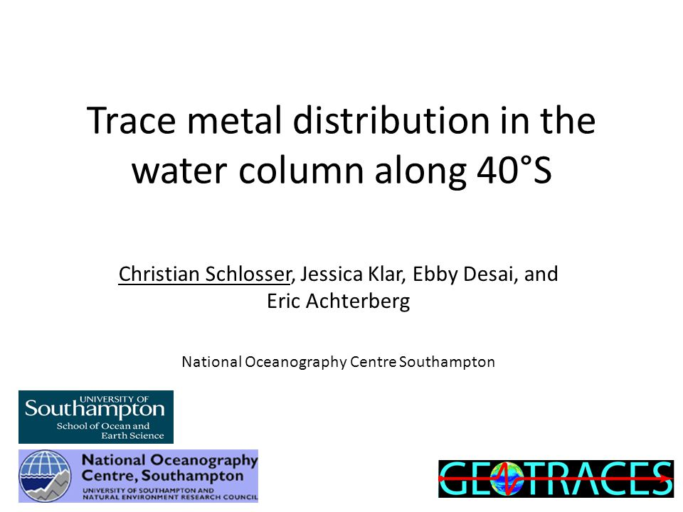 Trace metal distribution in the water column along 40°S Christian Schlosser, Jessica Klar, Ebby Desai, and Eric Achterberg National Oceanography Centre Southampton