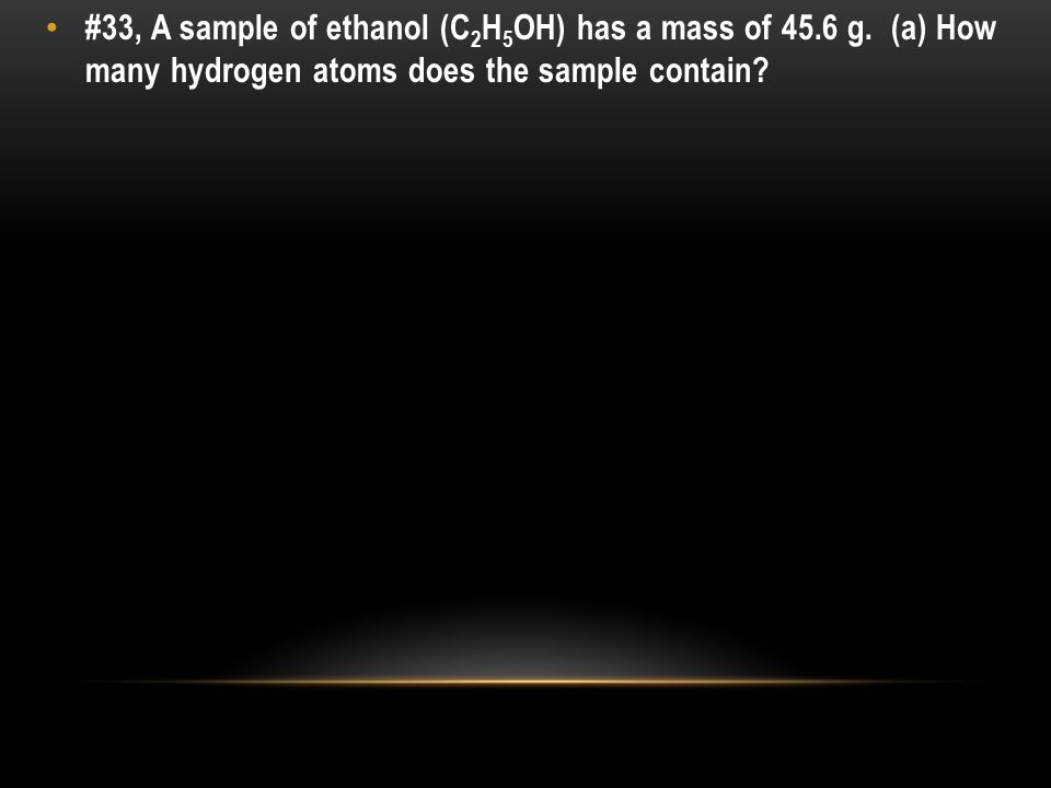 #33, A sample of ethanol (C 2 H 5 OH) has a mass of 45.6 g.