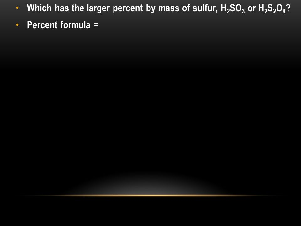 Which has the larger percent by mass of sulfur, H 2 SO 3 or H 2 S 2 O 8 ? Percent formula =