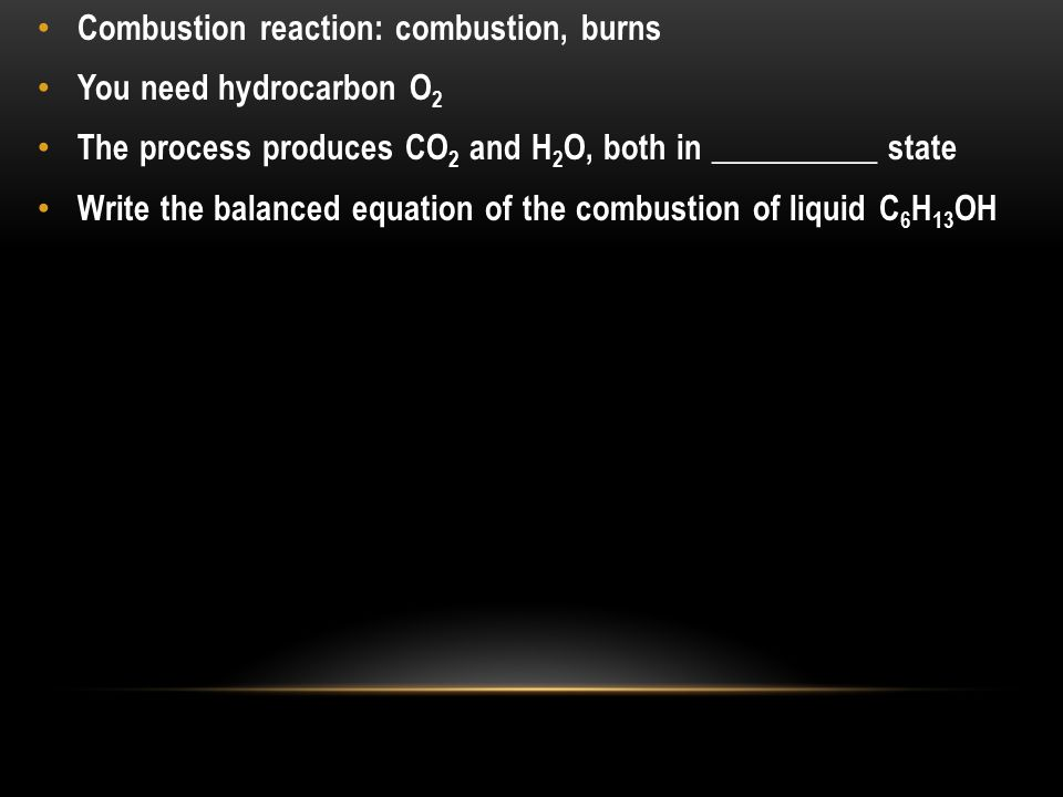 Combustion reaction: combustion, burns You need hydrocarbon O 2 The process produces CO 2 and H 2 O, both in __________ state Write the balanced equation of the combustion of liquid C 6 H 13 OH