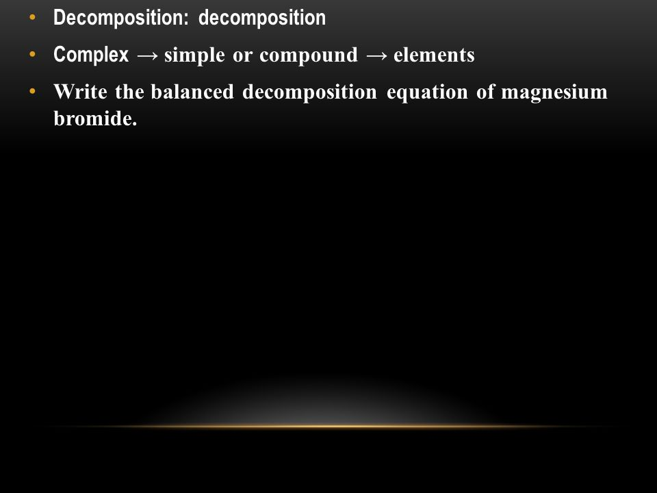 Decomposition: decomposition Complex → simple or compound → elements Write the balanced decomposition equation of magnesium bromide.