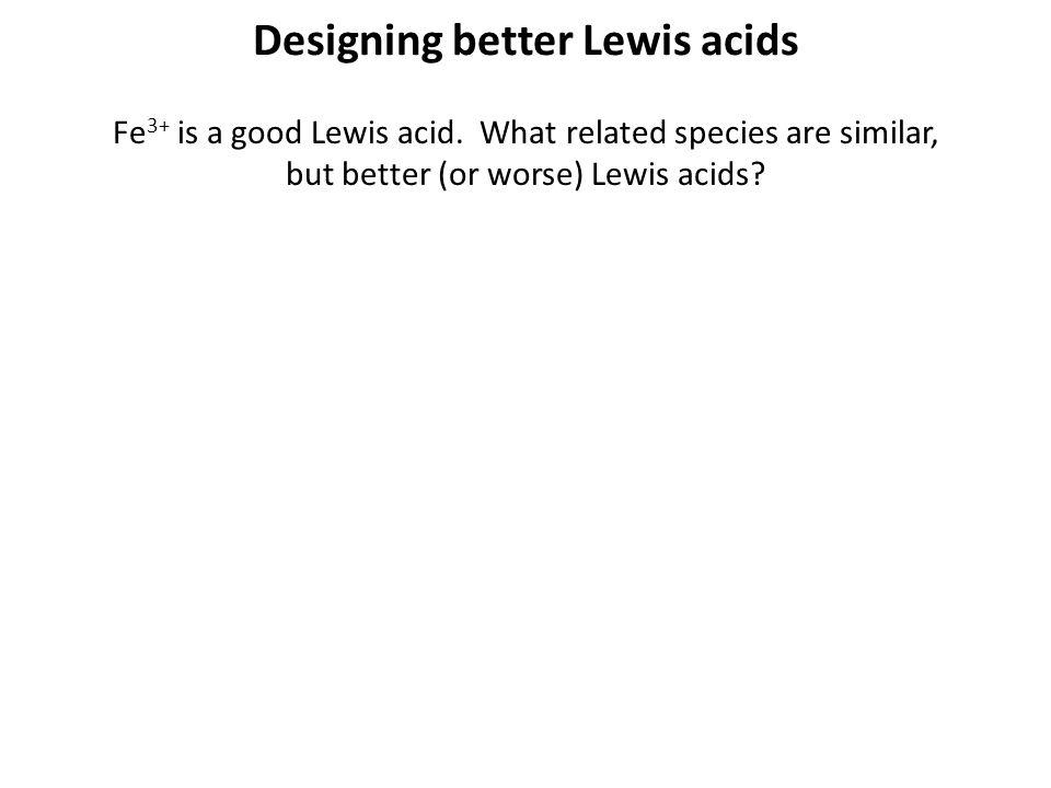 Designing better Lewis acids Fe 3+ is a good Lewis acid.
