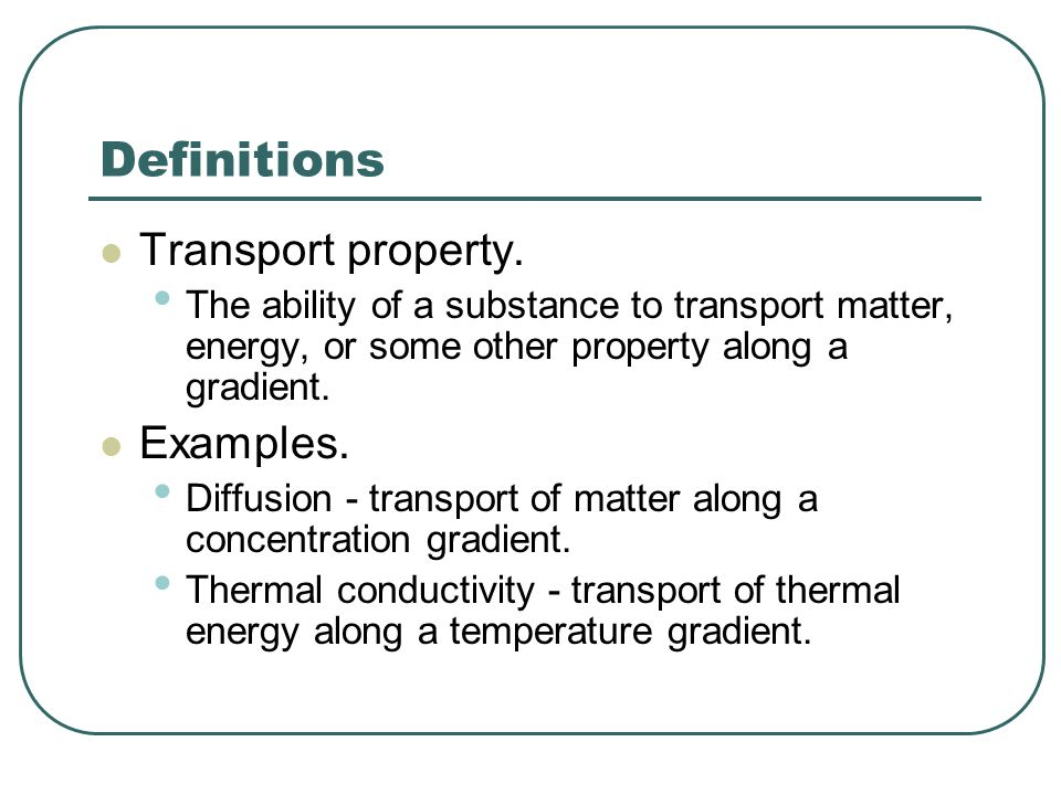 Definitions Transport property. The ability of a substance to transport matter, energy, or some other property along a gradient. Examples. Diffusion -