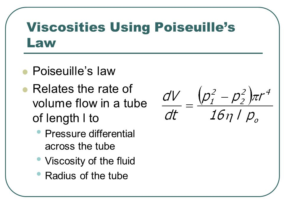 Viscosities Using Poiseuille's Law Poiseuille's law Relates the rate of volume flow in a tube of length l to Pressure differential across the tube Vis