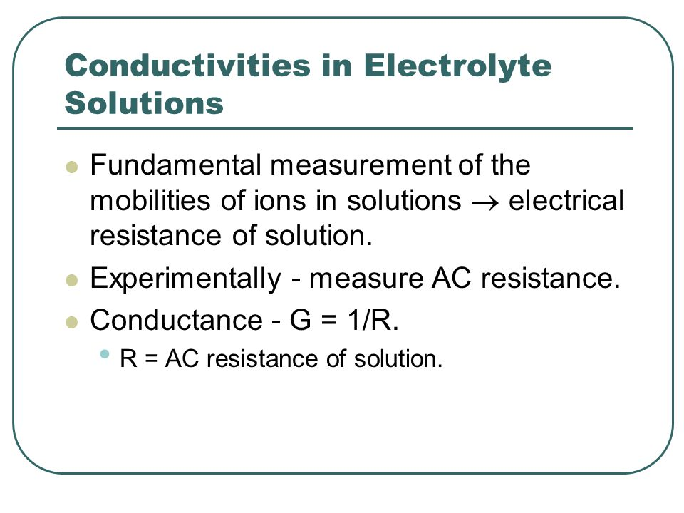 Conductivities in Electrolyte Solutions Fundamental measurement of the mobilities of ions in solutions  electrical resistance of solution. Experiment